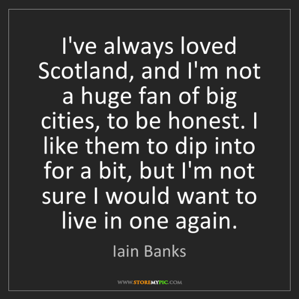 Iain Banks: I've always loved Scotland, and I'm not a huge fan of...