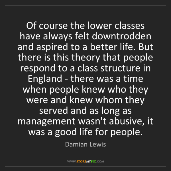 Damian Lewis: Of course the lower classes have always felt downtrodden...