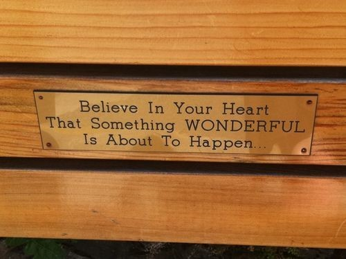 Believe in your heart that something wonderful is about to happen