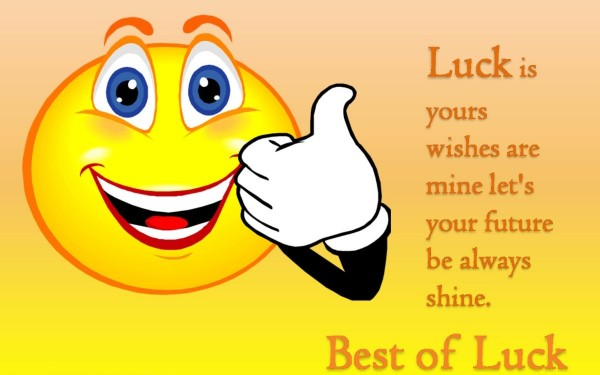 Luck is your wishes are mine lets your future be always shine best of luck
