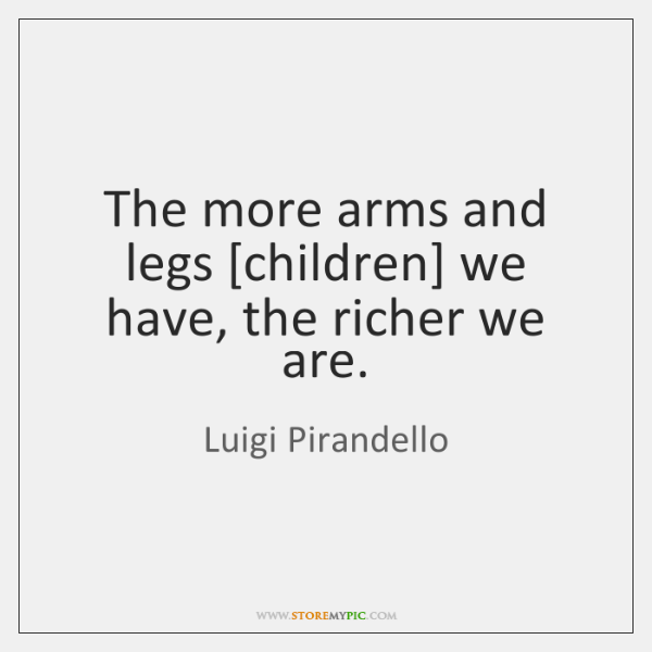 The more arms and legs [children] we have, the richer we are.