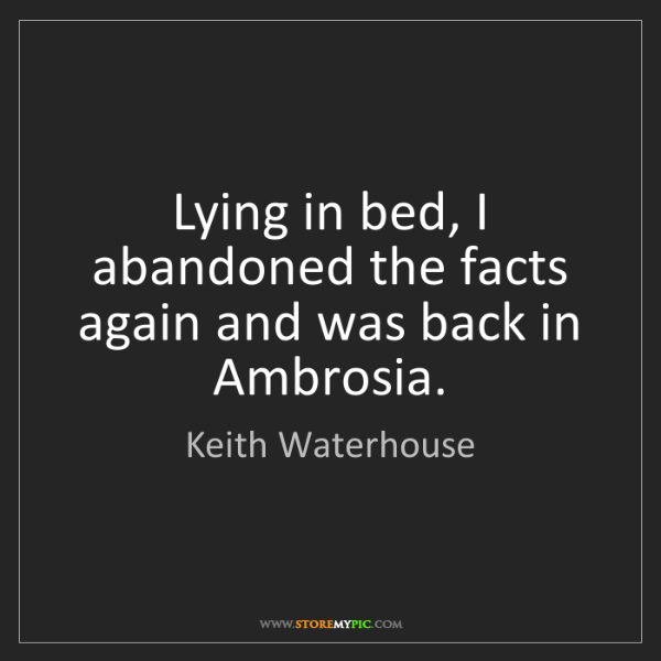 Keith Waterhouse: Lying in bed, I abandoned the facts again and was back...