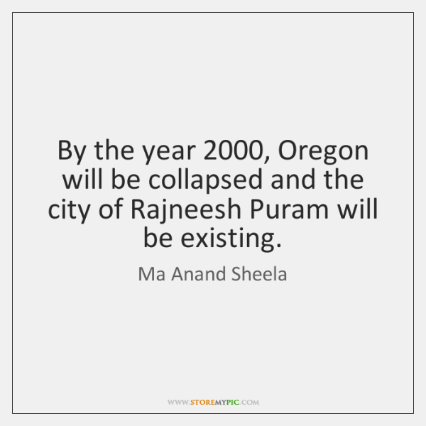 By the year 2000, Oregon will be collapsed and the city of Rajneesh ...