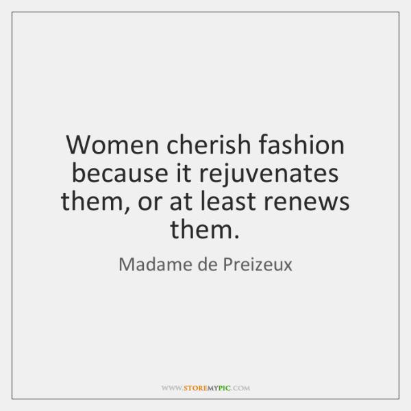 Women cherish fashion because it rejuvenates them, or at least renews them.