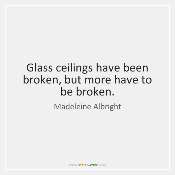 Glass ceilings have been broken, but more have to be broken.