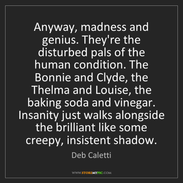 Deb Caletti: Anyway, madness and genius. They're the disturbed pals...