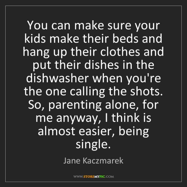 Jane Kaczmarek: You can make sure your kids make their beds and hang...