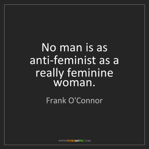 Frank O'Connor: No man is as anti-feminist as a really feminine woman.