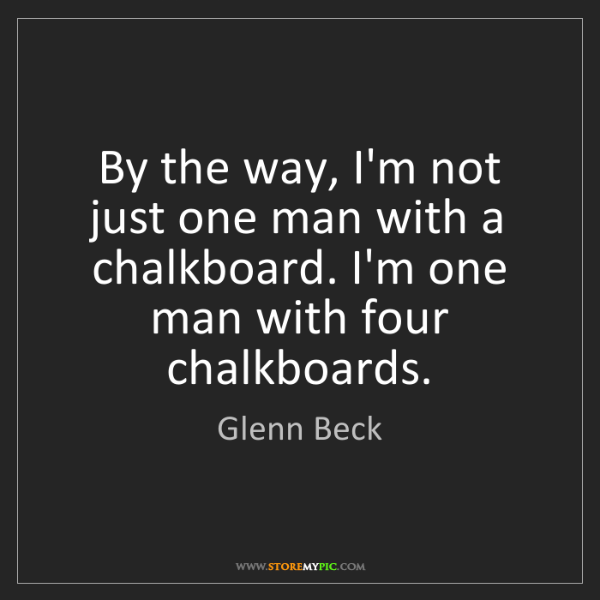 Glenn Beck: By the way, I'm not just one man with a chalkboard. I'm...