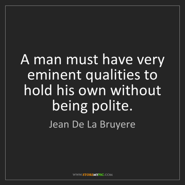 Jean De La Bruyere: A man must have very eminent qualities to hold his own...