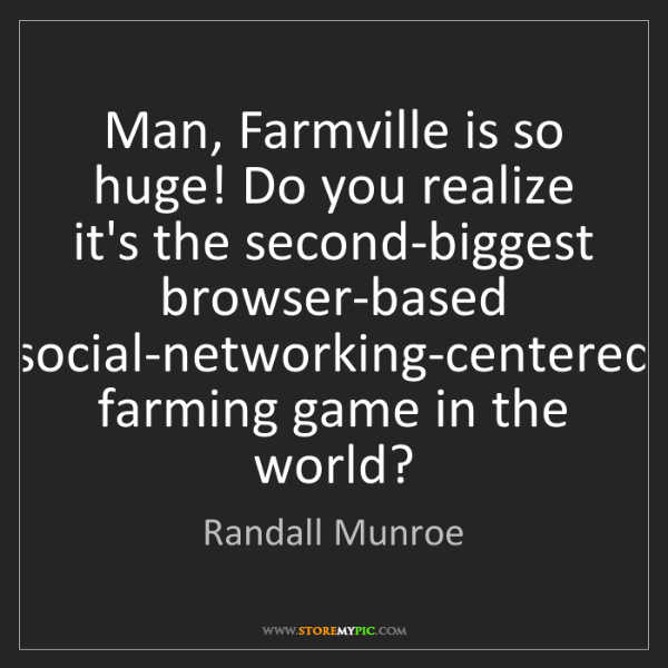 Randall Munroe: Man, Farmville is so huge! Do you realize it's the second-biggest...