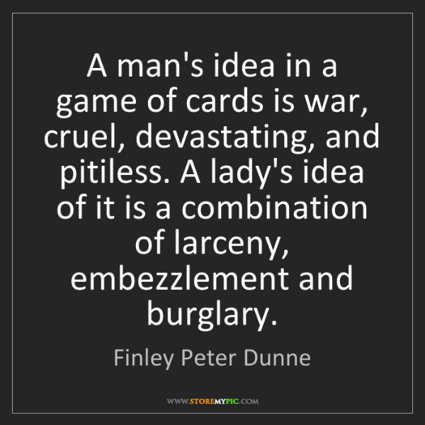 Finley Peter Dunne: A man's idea in a game of cards is war, cruel, devastating,...