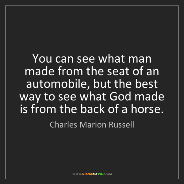 Charles Marion Russell: You can see what man made from the seat of an automobile,...
