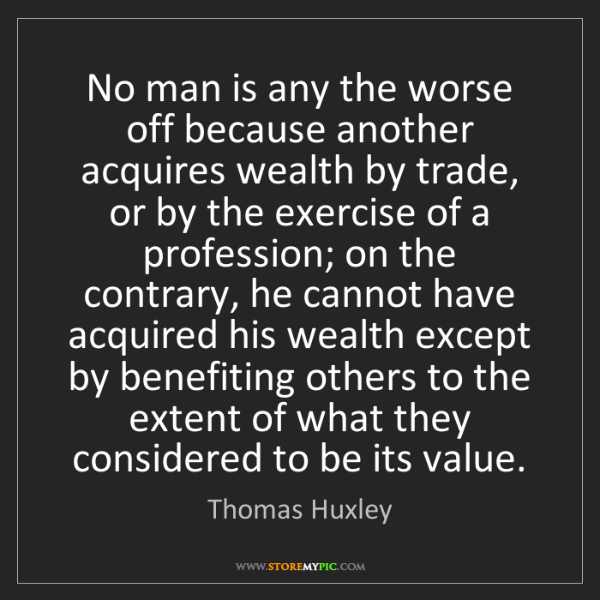 Thomas Huxley: No man is any the worse off because another acquires...