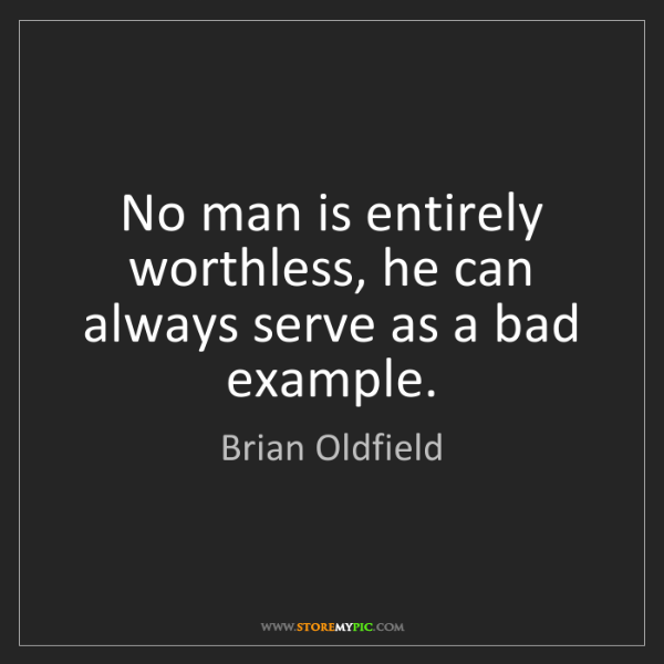 Brian Oldfield: No man is entirely worthless, he can always serve as...