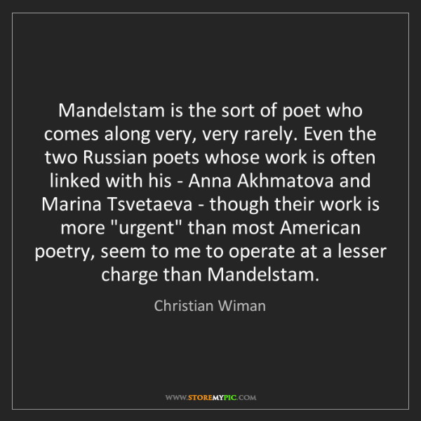 Christian Wiman: Mandelstam is the sort of poet who comes along very,...