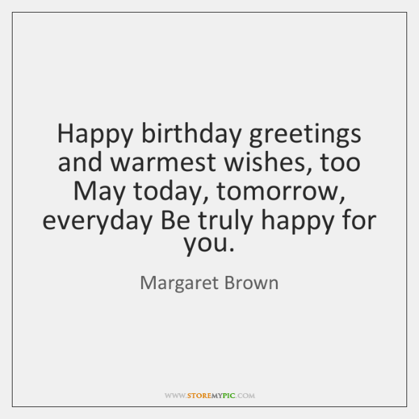 Happy birthday greetings and warmest wishes, too May today, tomorrow, everyday Be ...