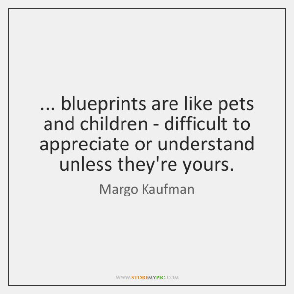 ... blueprints are like pets and children - difficult to appreciate or understand ...