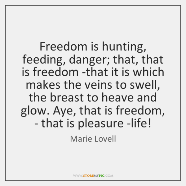 Freedom is hunting, feeding, danger; that, that is freedom -that it is ...