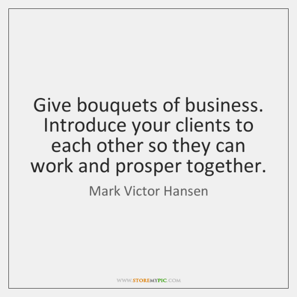 Give bouquets of business. Introduce your clients to each other so they ...