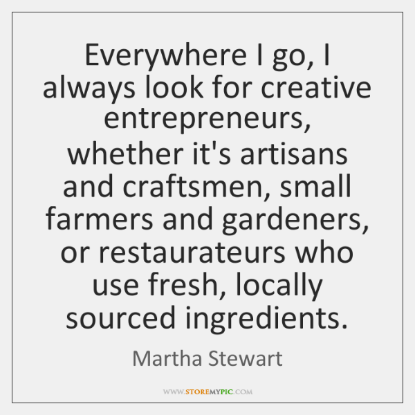 Everywhere I go, I always look for creative entrepreneurs, whether it's artisans ...