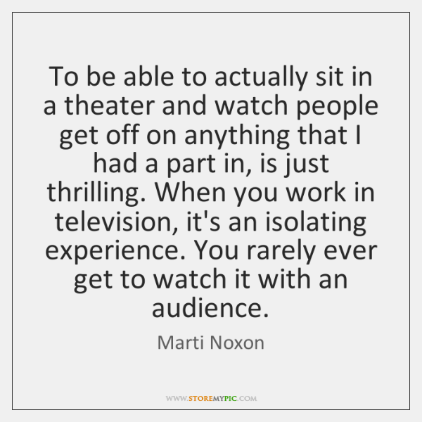 To be able to actually sit in a theater and watch people ...