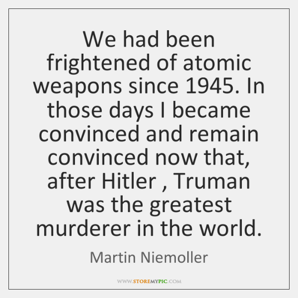 We had been frightened of atomic weapons since 1945. In those days I ...