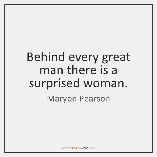 Behind every great man there is a surprised woman.