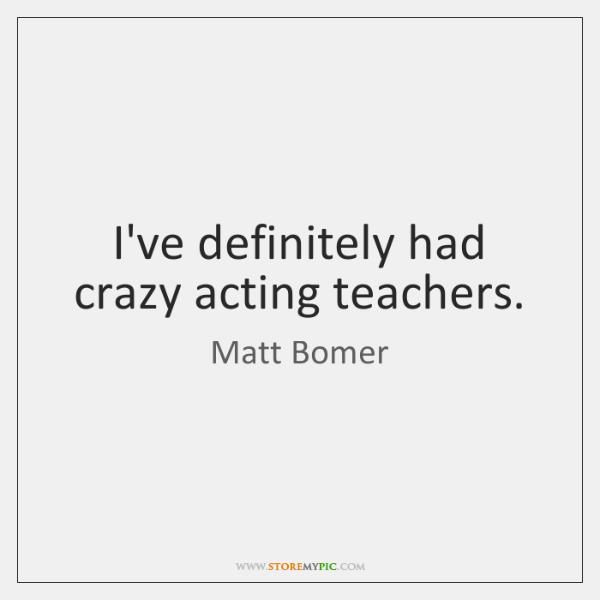 I've definitely had crazy acting teachers.