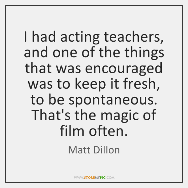 I had acting teachers, and one of the things that was encouraged ...