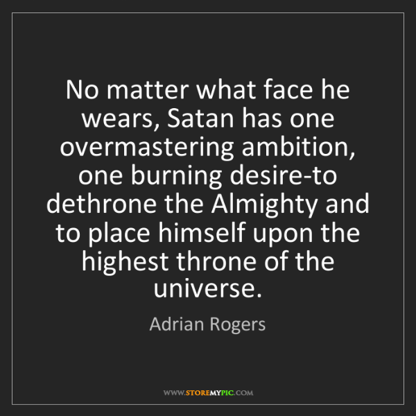 Adrian Rogers: No matter what face he wears, Satan has one overmastering...