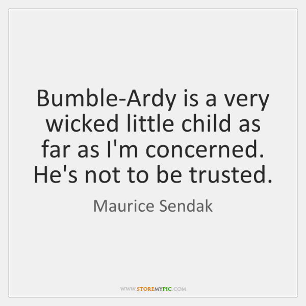Bumble-Ardy is a very wicked little child as far as I'm concerned. ...
