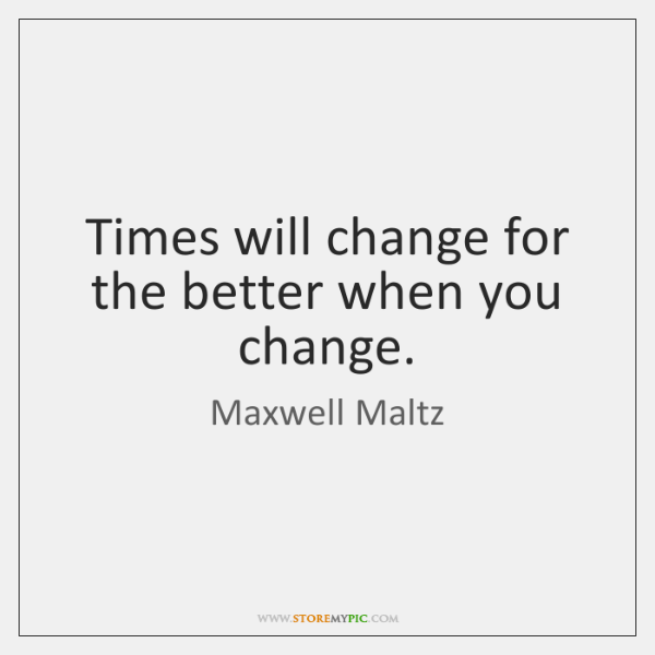 Times will change for the better when you change.