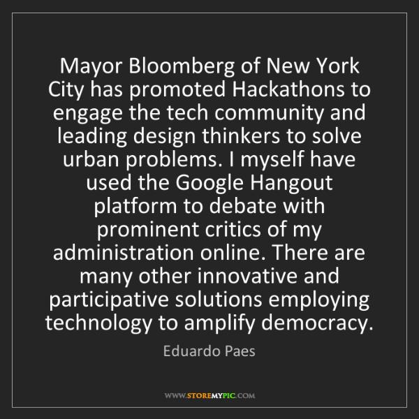 Eduardo Paes: Mayor Bloomberg of New York City has promoted Hackathons...