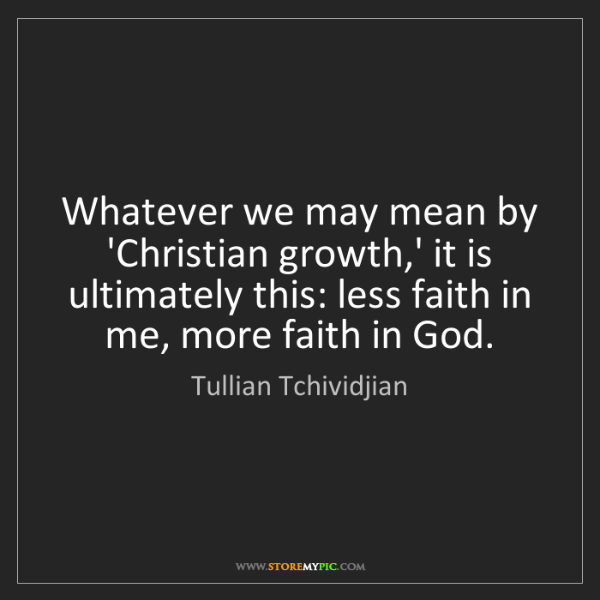 Tullian Tchividjian: Whatever we may mean by 'Christian growth,' it is ultimately...