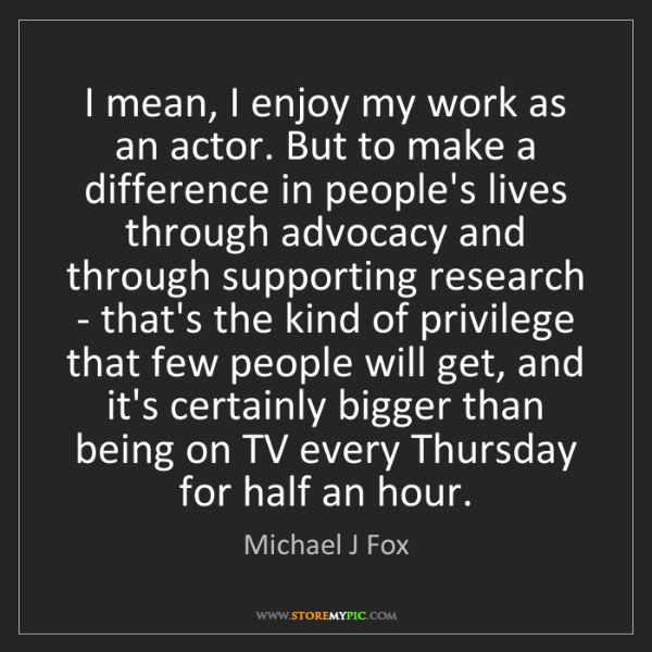 Michael J Fox: I mean, I enjoy my work as an actor. But to make a difference...