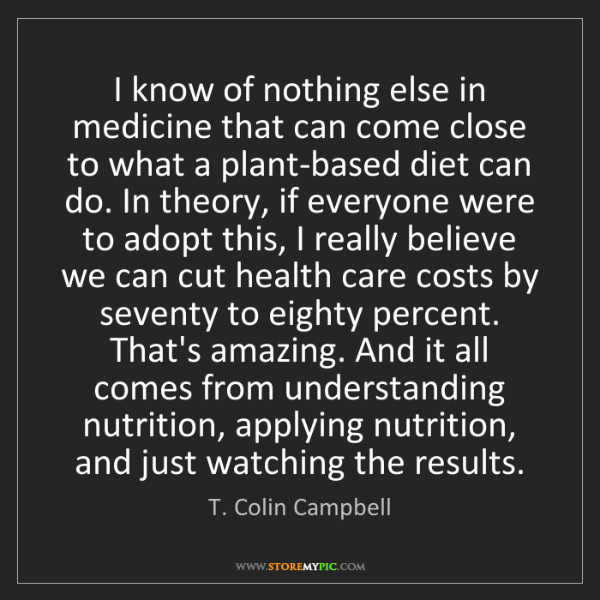 T. Colin Campbell: I know of nothing else in medicine that can come close...