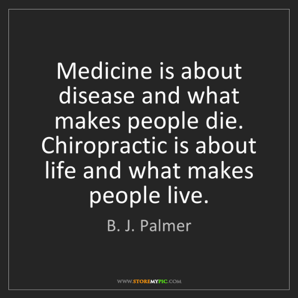 B. J. Palmer: Medicine is about disease and what makes people die....