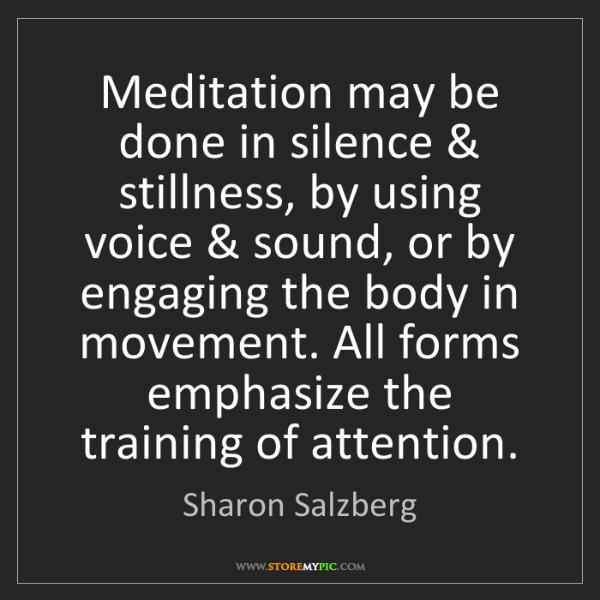 Sharon Salzberg: Meditation may be done in silence & stillness, by using...