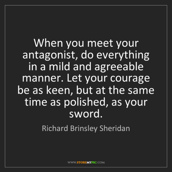 Richard Brinsley Sheridan: When you meet your antagonist, do everything in a mild...