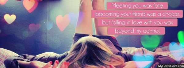 Meeting you was fate becoming your friend was a choice but falling in love with you was beyond my co