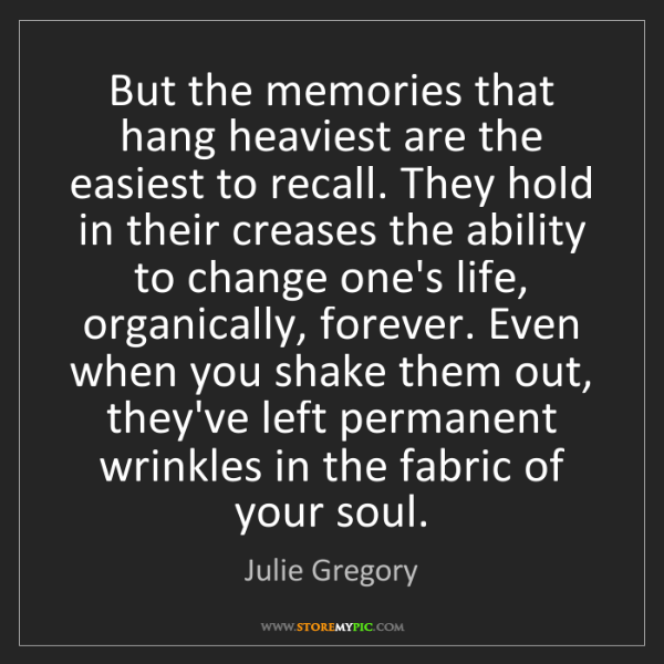 Julie Gregory: But the memories that hang heaviest are the easiest to...