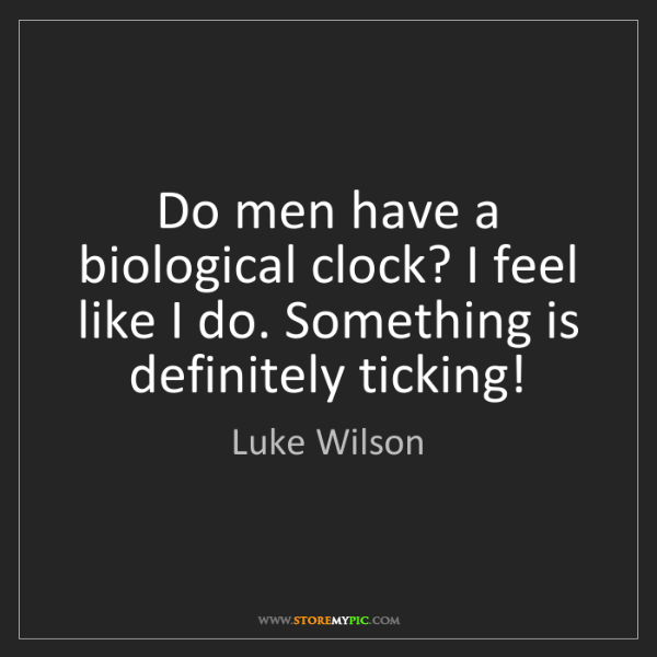 Luke Wilson: Do men have a biological clock? I feel like I do. Something...
