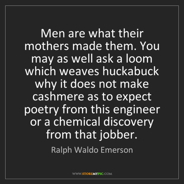 Ralph Waldo Emerson: Men are what their mothers made them. You may as well...