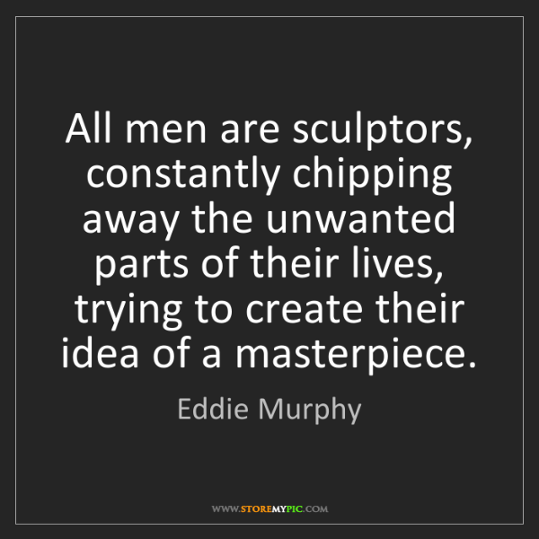 Eddie Murphy: All men are sculptors, constantly chipping away the unwanted...