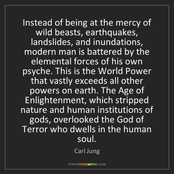 Carl Jung: Instead of being at the mercy of wild beasts, earthquakes,...