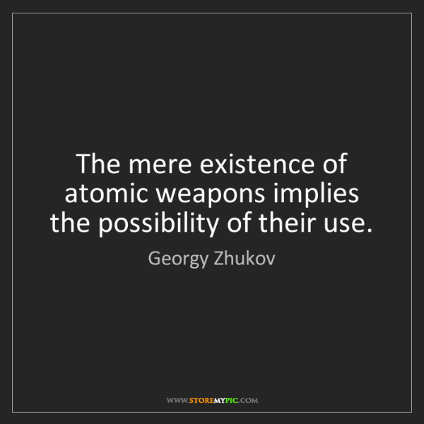 Georgy Zhukov: The mere existence of atomic weapons implies the possibility...