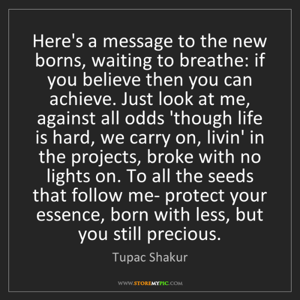 Tupac Shakur: Here's a message to the new borns, waiting to breathe:...