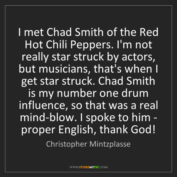 Christopher Mintzplasse: I met Chad Smith of the Red Hot Chili Peppers. I'm not...