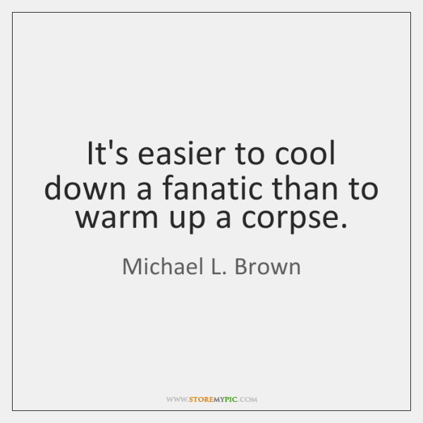 It's easier to cool down a fanatic than to warm up a ...
